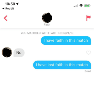 I currently hold the world record for quickest rejection: 10:50  Reddit  Faith  YOU MATCHED WITH FAITH ON 6/24/19  I have faith in this match  No  I have lost faith in this match  Sent I currently hold the world record for quickest rejection