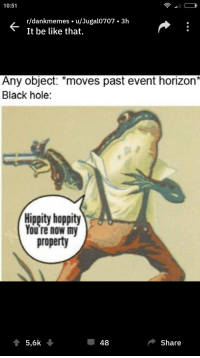 Af, Ass, and Be Like: 10:51  r/dankmemes. u/Jugalo707 3h  It be like that.  Any object: *moves past event horizon*  Black hole:  Hippity hoppity  You re now my  property  5,6k  48  Share awesomesthesia:  When your black ass is horny AF.