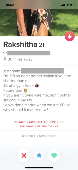 Future, Gym, and Instagram: 10:52  Rakshitha 21  30 miles away  Instagram  I'm 5'8 so don't bother swipin if you are  shorter than me  Bit of a gym freak  Future doc  If you aren't tryna wife me, don't bother  staying in my life  Looks don't matter when we are 60, so  why should it matter now?  SHARE RAKSHITHA'S PROFILE  SEE WHAT A FRIEND THINKS  REPORT RAKSHITHA  X Height doesn't matter when we are horizontal, so why should it matter now?