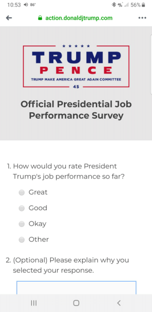 America, Click, and Facebook: 10:53 86  56%  action.donaldjtrump.com  TRUMP  PE N C E  TRUMP MAKE AMERICA GREAT AGAIN COMMITTEE  45  Official Presidential Job  Performance Survey  1. How would you rate President  Trump's job performance so far?  Great  Good  Okay  Other  2. (Optional) Please explain why you  selected your response.  II The Trump Campaign is advertising a poll on Trump's approval on Facebook. When you click the link, theres only one question with only positive answer options (not including other)