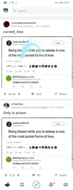 Love, Memes, and Prison: 10  54% 00:41  VOLTE  K/s  Q Search  r/cursedcomments  Posted by u/sebaez_ 5h i.redd.it  Co  cursed_kiss  Jussie Smollett  Follow  JussieSmollett  Being kiss while you're asleep is one  of the mont purest forms of love.  1:07 PM-12 Feb 2017  1,870 Retweets 10,883 Likes  12K 1K  11K  Replying to @JussieSmollett 21 Feb 2019  Unless you're in prison  Share  24,4k  165  r/memes  Posted by u/givemebackmyeggroll 2h i.redd.it  Only in prison  Jussie Smollett  Follow  lussieSmollett  Being kissed while you're asleep is one  of the most purest forms of love.  1:07 PM 12 Feb 2017  1,870 Retweets 10,883 Likes  12 13  11K  Replying to lussieSmollett 21 Feb 2019  Unless you're in prison.  Share  9,1k  93 RePoSt