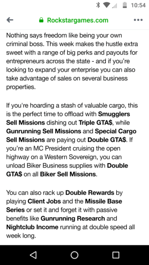 Business, Enterprise, and Jobs: 10:54  Rockstargames.com  Nothing says freedom like being your own  criminal boss. This week makes the hustle extra  sweet with a range of big perks and payouts for  entrepreneurs across the state - and if you're  looking to expand your enterprise you can also  take advantage of sales on several business  properties  If you're hoarding a stash of valuable cargo, this  is the perfect time to offload with Smugglers  Sell Missions dishing out Triple GTA$, while  Gunrunning Sell Missions and Special Cargo  Sell Missions are paying out Double GTA$. If  you're an MC President cruising the open  highway on a Western Sovereign, you can  unload Biker Business supplies with Double  GTA$ on all Biker Sell Missions.  You can also rack up Double Rewards by  playing Client Jobs and the Missile Base  Series or set it and forget it with passive  benefits like Gunrunning Research and  Nightclub Income running at double speed all  week long  O Afk week it seems