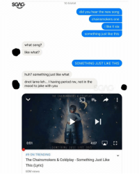 Coldplay, Memes, and Lyrics: 10:54AM  did you hear the new song  chainsmokers One  i like it sia  something just like this  what song?  like what?  SOMETHING JUST LIKE THIS  huh? something just like what  dnot lame leh  I having period nw, not in the  mood to joke with you  IEE CMAINSMOKI RS COLO PLAY  4:07 L  0:01  SOMETHING JUST LIKE IMIS  #9 ON TRENDING  The Chainsmokers & Coldplay Something Just Like  This (Lyric)  60M views I need to find a new friend 😭😭