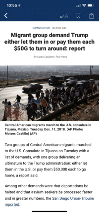 News, American, and Fox News: 10:55  il  IMMIGRATION 30 mins ago  Migrant group demand Trump  either let them in or pay them each  $50G to turn around: report  By Louis Casiano | Fox News  Po  DE PERSONA  Central American migrants march to the U.S. consulate in  Tijuana, Mexico, Tuesday, Dec. 11, 2018. (AP Photo/  Moises Castillo) (AP)  Two groups of Central American migrants marched  to the U.S. Consulate in Tijuana on Tuesday with a  list of demands, with one group delivering an  ultimatum to the Trump administration: either let  them in the U.S. or pay them $50,000 each to go  home, a report said  Among other demands were that deportations be  halted and that asylum seekers be processed faster  and in greater numbers, the San Diego Union-Tribune  reported