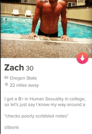 Keeper: 10:56 AM  81%  Zach 30  Oregon State  22 miles away  I got a B+ in Human Sexuality in college,  so let's just say I know my way around a  checks poorly scribbled notes*  cliboris Keeper
