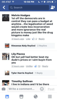 Y'all better beat my dudes prices!: 10:56 PM T o  29%  98 AT&T  a Search  Melvin Hodges  1st off the democrats are in  control they can pass a budget at  anytime...the legalization of weed  would create less incarceration  and more ignorance the real  picture is money just like the drug  kingpins make  3 hours ago Like 2. Reply  Vincenzo Kely Replied 2 Replies  Lily Piazza  OK but yall had better beat my  dude's prices or l aint buyin from  you  3 hours ago Unlike  13 Reply  Tyler Harris Replied  1 Reply  Timothy Sullivan  I live in Indiana and I'd be there  o Write a comment...  post Y'all better beat my dudes prices!