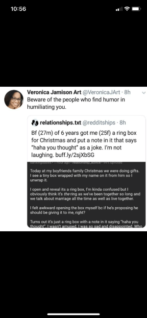 """A true madlad: 10:56  Veronica Jamison Art @VeronicaJArt · 8h  Beware of the people who find humor in  humiliating you.  relationships.txt @redditships · 8h  Bf (27m) of 6 years got me (25f) a ring box  for Christmas and put a note in it that says  """"haha you thought"""" as a joke. I'm not  laughing. buff.ly/2sjXbSG  danxingdasles  I hour ago · Telationshlip_advice · 94% upvoted  Today at my boyfriends family Christmas we were doing gifts.  I see a tiny box wrapped with my name on it from him so l  unwrap it.  I open and reveal its a ring box, I'm kinda confused but I  obviously think it's the ring as we've been together so long and  we talk about marriage all the time as well as live together.  I felt awkward opening the box myself bc if he's proposing he  should be giving it to me, right?  Turns out it's just a ring box with a note in it saying """"haha you  thought"""". I wasn't amused. I was so sad and disappointed. Who A true madlad"""