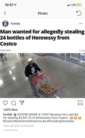 Costco, Hennessy, and Image: 10:57 1  LTE  Photo  0  fox5dc  5  Man wanted for allegedly stealing  24 bottles of Hennessy fronm  Costco  Image Gallery  1,974 likes  fox5dc WHOSE MANS IS THIS? Because he's wanted  for stealing $1,541.75 of #Hennessy from Costco.  #CostcoSellsHennythingYouLike #includingHennessy  View all 335 comments  5 HOURS AGO Hennything is possible