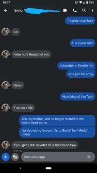 Life, Lol, and Reddit: 10:57  98%  fSimon  T series must lose  Lol  U a 9 year old?  False but I thought of you  Subscribe to PewDiePie  And join the army  Never  He is king of YouTube  T series 4 life  You, my brother, and no longer related to me.  You're dead to me.  I'm also going to post this to Reddit for 4 Reddit  points  If you get 1,000 upvotes I'll subscribe to Pew  6:45 PM  Chat message My brother won't join the army