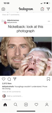 Nickelback: 10:58  Instagam V  View all 7 comments  ..wa_ #dankmemes  dailyalcoholic  Nickelback: look at this  photograph  2,072 likes  dailyalcoholic Younglings wouldn't understand. Prove  me wrong  View all 44 comments  Add a comment...  6 HOURS AGO