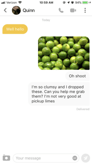 Her bio asked for the cheesiest pickup lines: 10:59 AM  llVerizon  94%  Quinn  Today  Well hello  Oh shoot  clumsy and I dropped  grab  I'm so  these. Can you help  them? I'm not very good at  pickup limes  me  Delivered  Your message  GIF Her bio asked for the cheesiest pickup lines