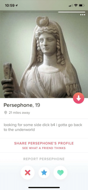 Don't see too many Greek goddesses on Tinder: 10:59  Persephone, 19  O 21 miles away  looking for some side dick b4 i gotta go back  to the underworld  SHARE PERSEPHONE'S PROFILE  SEE WHAT A FRIEND THINKS  REPORT PERSEPHONE Don't see too many Greek goddesses on Tinder