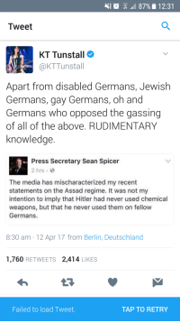 "Tumblr, Blog, and Hitler: 10  . 87%. 12:31  Tweet  KT Tunstall  @KTTunstall  Apart from disabled Germans, Jewish  Germans, gay Germans, oh and  Germans who opposed the gassing  of all of the above. RUDIMENTARY  Knowledge  Press Secretary Sean Spicer  2 hrs  The media has mischaracterized my recent  statements on the Assad regime. It was not my  intention to imply that Hitler had never used chemical  weapons, but that he never used them on fellow  Germans.  8:30 am 12 Apr 17 from Berlin, Deutschland  1,760 RETWEETS 2,414 LIKES  ailed to load Tweet  TAP TO RETRY <p><a href=""http://memehumor.net/post/159488680343/hitler-didnt-use-chemical-weapons-on-germans"" class=""tumblr_blog"">memehumor</a>:</p>  <blockquote><p>Hitler didn't use chemical weapons on Germans</p></blockquote>"
