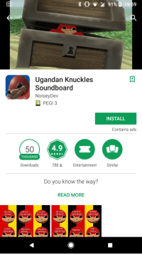 10 91 % 19:59  Ugandan Knuckles  Soundboard  NoiseyDev  PEGI 3  INSTALL  Contains ads  50  4.9  THOUSAND  Downloads  788  Entertainment  Similar  Do you know the way?  READ MORE  do u kno  de wae  u do not  kno de wae  u do not  kno de wae  do u see  de devul  u have to  have ebola  bruddah  take a seat  u must  have ebola  why are u  running  why are u  running 2  i am the  captain now  i will  miss u  imposta