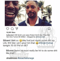 Jada Pinkett Smith, Lol, and Memes: 10,981 likes  balleralert Will Smith and Jada-Pinkett Smith Say They Dic  Not Give Tyrese $5 Million blogged by @MsJennyb  50cent Wait so ( this fool just made some shit up.  LOL Will like I ain't give him that #50centralbet  tonight 10:30 PM on BET  BALLERALERT.COM  50cent Damn he must really be hit to do some shit  like that !  shadmoss Ballerific Comment Creepin 🌾👀🌾 50cent bowwow commentcreepin