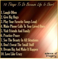 Memes, Science, and Songs: 10 /a Da because Liie Short  l. Laugh Often  2. Give Big Hugs  3. Play Your Favorite Songs Loud  4. Make Phone Calls To Your Loved Ones  5. Visit Friends And Family  6. Practice Peace  7. See The Beauty In All Situations  8. Don't Sweat The Small Stuff  9. Dream Big And Make It Happen  science of  10. Love Like Crazy  imagery
