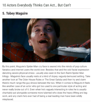 Internet, Pop, and Spider: 10 Actors Everybody Thinks Can Act... But Can't  5. Tobey Maguire  By this point, Maguire's Spider-Man cry face is seared into the minds of pop culture  fanatics and internet users the world over. Besides that and the odd facial expression  denoting severe physical stress - usually also seen in the Sam Raimi Spider-Man  trilogy - Maguire's face usually rests at a kind of dopey, vaguely-bemused setting. Take  another look at The Cider House Rules or The Great Gatsby and then try and claim  there's much range the guy shows between the two. When it comes to Maguire it feels  like another case of an actor who got too used to one particular style of acting and  never really broke out of it. Even when he's vaguely interesting in roles he is usually  charitably put alongside someone more talented who does the heavy lifting and leg-  work, and any claim he's ever had of being a real leading man have been wildly  misplaced. Ah, Rosie, I hate this boy