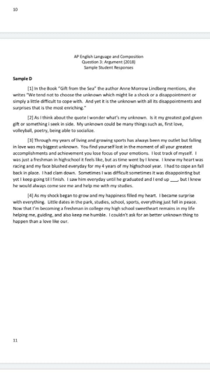 """The greatest AP paper of all time: 10  AP English Language and Composition  Question 3: Argument (2018)  Sample Student Responses  Sample D  [1] In the Book """"Gift from the Sea"""" the author Anne Morrow Lindberg mentions, she  writes """"We tend not to choose the unknown which might lie a shock or a disappointment or  simply a little difficult to cope with. And yet it is the unknown with all its disappointments and  surprises that is the most enriching.""""  [2] As I think about the quote I won der what's my unknown. Is it my greatest god given  gift or something i seek in side. My unknown could be many things such as, first love,  volleyball, poetry, being able to socialize.  [3] Through my years of living and growing sports has always been my outlet but falling  in love was my biggest unknown. You find yourself lost in the moment of all your greatest  accomplishments and achievement you lose focus of your emotions. I lost track of myself. I  was just a freshman in highschool it feels like, but as time went by I knew. I knew my heart was  racing and my face blushed everyday for my 4 years of my highschool year. I had to cope an fall  back in place. I had clam down. Sometimes I was difficult sometimes it was disappointing but  yet I keep going til I finish. I saw him everyday until he graduated and I end up but I knew  he would always come see me and help me with my studies.  [4] As my shock began to grow and my happiness filled my heart. I became surprise  with everything. Little dates in the park, studies, school, sports, everything just fell in peace.  Now that I'm becoming a freshman in college my high school sweetheart remains in my life  helping me, guiding, and also keep me humble. I could n't ask for an better unknown thing to  happen than a love like our.  11 The greatest AP paper of all time"""