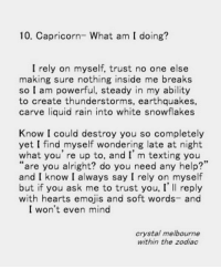 "Texting, Capricorn, and Emojis: 10. Capricorn- What am I doing?  I rely on myself, trust no one else  making sure nothing inside me breaks  so I am powerful, steady in my ability  to create thunderstorms, earthquakes,  carve liquid rain into white snowflakes  Know I could destroy you so completely  yet I find myself wondering late at night  what you're up to, and I' m texting you  ""are you alright? do you need any help?'  and I know I always say I rely on myself  but if you ask me to trust you, I' Il reply  with hearts emojis and soft words- and  I won't even mind  crystal melbourne  within the zodiac"