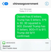 9/11, Donald Trump, and Illuminati: 10 chinesegovernment  Text Message  Today 8:37 am  Donald has 6 letters.  Trump has 5 letters. 5*6  is 30. 30 squared is  900. Donald Trump has  11 letters. 900+11 is 911.  Trump did 9/11  confirmed  MESSAGES  now  Illuminati  Don't fuckin move <p>The Chinese government know everything</p>