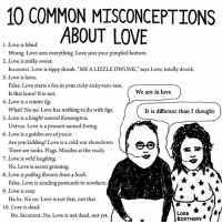 "Advice, Birthday, and Drunk: 10 COMMON MISCONCEPTIONS  ABOUT LOVE  1. Love is blind.  Wrong. Love sees everything. Love sees your pimpled bottom.  Incorrect. Love is tippy drunk. ""ME A LIZZLE DWUNK,"" says Love, totally drunk.  False. Love starts a fire in your ricky-ricky-tam-tam  2. Love is milky sweet.  3. Love is lame.  Is that lame? It is not.  We are in love  4. Love is a winter fig  What? No no. Love has nothing to do with figs.  Untrue. Love is a peasant named Ewing.  Are you kidding? Love is a cold war showdown  It is different than I thought  5. Love is a knight named Kensington.  6. Love is a golden era of peace  There are tanks. Flags. Missiles at the ready.  7. Love is wild laughing  o. Love is secret grinning.  False. Love is sending postcards to nowhere  Ha ha. No no. Love is not that, not that.  No. Incorrect. No. Love is not dead, not yet.  8. Love is pulling flowers from a bush  9. Love is easy  10. Love is dead.  LORD  BiRTHDAY love is very surprising illustrations humor cartoon comics advice love"