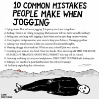 Memes, Nasty, and Headphones: 10 COMMON MISTAKES  PEOPLE MAKE WHEN  JOGGING  1. Lying down. This isn't even jogging. It is pretty much just lying down.  2. Rolling. There is no rolling in jogging. Did someone tell you there would be rolling?  3. Falling into a wishing well. Jogging is hard when you're nips-deep in nasty wishes.  4. Carrying two shotguns under your arms to keep your balance. Always go gunless.  S. Letting your brain become a little wet carnival of irrational thoughts.  6. Wearing a baggy black tracksuit. What are you, a druid? Just wear shorts.  7. Counting your sins on one hand. Then two hands. Then shrieking MY SINS ARE MORE  NUMEROUS THAN MY HANDS WILL PERMIT. Your jog will be ruined.  8. Listening to shrimp jazz on your headphones. DERP DERP DooBIE that's shrimp jazz.  9. Taking a rest inside of a giant tumbleweed. You will never escape.  10. Suddenly exploding due to boredom.  LORD  BIRTHDAY by request art drawing illo illustrations illustrator ink sketch humor comedy cartoon instaart kunst modernart cartoonist contemporaryart instacool mood comics exercisetips healthtip
