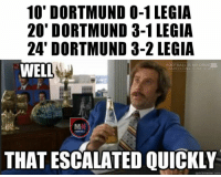 Drugs, Memes, and 🤖: 10' DORTMUND 0-1 LEGIA  20' DORTMUND 3-1 LEGIA  24' DORTMUND 3-2 LEGIA  FOOTBALL IS MY DRUG  WELL  BARCELO  S MY DEATE  MN  THAT ESCALATED QUICKLY  quickmeme com That was quick!