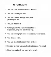 Facts, Fuck You, and Fuck: 10 FUN FACTS  1. You can't see your ears without a mirror.  2. You can't count your hair.  3. You can't breath through nose, with  your tongue out.  4. You just tried No.3  6. When you did No.3 you realised that it  is possible, only you look like a dog  7. You are smiling right now, because you were fooled.  8. You skipped No.5  9. You just checked to see if there is No. 5  10. I'm able to mind fuck you like this because l'm smart.  11. Read my caption if you want to be smart. Follow @jerrynews