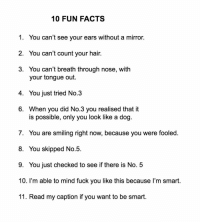 Facts, Fuck You, and Fuck: 10 FUN FACTS  1. You can't see your ears without a mirror.  2. You can't count your hair.  3. You can't breath through nose, with  your tongue out.  4. You just tried No.3  6. When you did No.3 you realised that it  is possible, only you look like a dog  7. You are smiling right now, because you were fooled.  8. You skipped No.5.  9. You just checked to see if there is No. 5  10. I'm able to mind fuck you like this because l'm smart.  11. Read my caption if you want to be smart. Follow @jerrynews