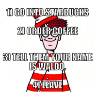 10 GOINTO BUCKS  20 ORD  OFFEE  3 TELL  THEM OUR NAME  IS WALDO 1) Go to Starbucks 2) Order coffee 3) Tell them your name is Waldo 4) Leave WheresWaldo BaristaLife
