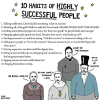 """Memes, 🤖, and Commons: 10 HABITS oF HIGHLY  SUCCESSFUL PEOPLE  l. Talking really loud. Like basically screaming. A key to success!  2. Hoarding all of the gold. Well, it is only fair! Ever heard of HARD WORK GETS THE WORM?  3. Kicking unemployed people into rivers. For their own good! To get job skills and courage!  4. Slapping ugly people upside the head. Because they need a total wake-up call!  5. Stealing someone's art and then saying """"I did this cool art"""" to someone looking at the art.  6. Telling poor people to """"live in the moment."""" Because moments are so wonderful! Especially  when poor  LIVE IN  7. Driving expensive cars that smell like dignity loss  THE MOMENT  8. Riding in hot air balloons and dropping old cucumbers on  A  the hungry peasants below.  HAVE  9. Sipping saucers of warm milk before bed.  A LOT  OF  10. Singing themselves to sleep.  SUCCESS  DO NOT HAVE A  BE RICH LIKE US  COMMON  LIFE  LORD  BIRTHDAY art drawing illo illustrations illustrator ink sketch humor comedy cartoon instaart kunst modernart cartoonist contemporaryart instacool mood comics advice success"""