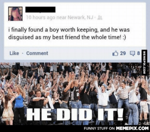 He did itomg-humor.tumblr.com: 10 hours ago near Newark, NJ 21  i finally found a boy worth keeping, and he was  disguised as my best friend the whole time! :)  Like · Comment  29  HE DID IT!  FUNNY STUFF ON MEMEPIX.COM  MEMEPIX.COM He did itomg-humor.tumblr.com