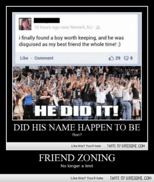 Friend Zoninghttp://omg-humor.tumblr.com: 10 hours ago near Newark, NJ A  i finally found a boy worth keeping, and he was  disguised as my best friend the whole time! :)  Like · Comment  O 29 Q 8  HỀ DID IT!  DID HIS NAME HAPPEN TO BE  Ron?  TASTE OF AWESOME.COM  Like this? You'll hate  FRIEND ZONING  No longer a limit  TASTE OF AWESOME.COM  Like this? You'll hate Friend Zoninghttp://omg-humor.tumblr.com