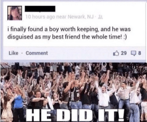 Mission accomplished by SimithTR MORE MEMES: 10 hours ago near Newark, NJ  i finally found a boy worth keeping, and he was  disguised as my best friend the whole time!)  Like Comment  29  HEDIDIT! Mission accomplished by SimithTR MORE MEMES