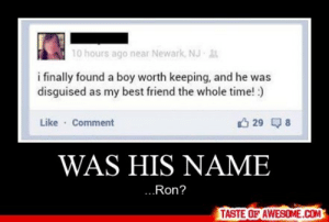 Was His Namehttp://omg-humor.tumblr.com: 10 hours ago near Newark, NJ t  i finally found a boy worth keeping, and he was  disguised as my best friend the whole time! :)  Like · Comment  O 29 Q8  WAS HIS NAME  ..Ron?  TASTE OF AWESOME.COM Was His Namehttp://omg-humor.tumblr.com