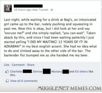 """Beer, Memes, and Taken: 10 hours ago near Tucson  Last night, while waiting for a drink at Bag's, an intoxicated  girl came up to the bar, rudely pushing and squeezing in  past me. Now this is okay, but I did look at her and say  """"excuse me?"""" and she simply replied, """"you can wait"""". Taken  aback by this, and since I had been waiting patiently I just  started yelling """"I DID MY WAITING! 12 YEARS OF IT! IN  AZKABAN!"""" in my best english accent. She had no idea what  to do and slinked away to the other side of the bar. The  bartender fist bumped me as she handed me my beer  Like Comment Share  CharlotteDenise  and 63 others like  this.  View all 6 comments  MUGGLENET MEMES.COM <p>Waiting <a href=""""http://ift.tt/1fBGOns"""">http://ift.tt/1fBGOns</a></p>"""