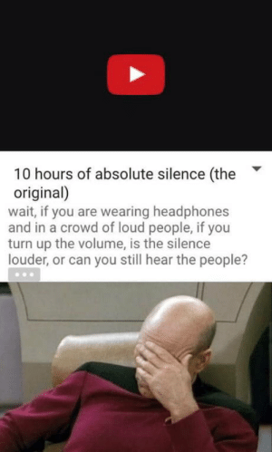 Turn Up, Headphones, and Silence: 10 hours of absolute silence (the  original)  wait, if you are wearing headphones  and in a crowd of loud people, if you  turn up the volume, is the silence  louder, or can you still hear the people? Yes, the silence is louder.