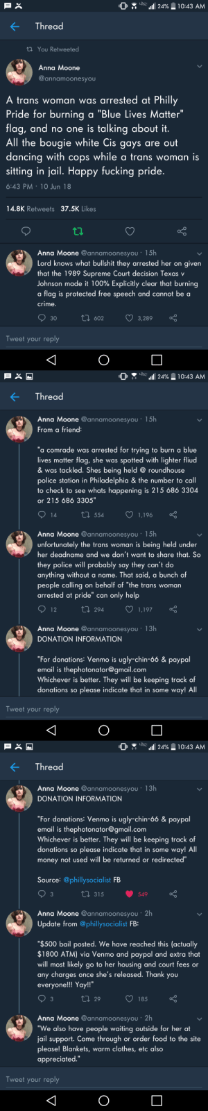 "Anaconda, Anna, and Clothes: 10  ins 111 24%  10:43 AM  Thread  ti You Retweeted  Anna Moone  @annamoonesyou  trans woman was arrested at Philly  Pride for burning a ""Blue Lives Matter""  flag, and no one is talking about it  All the bougie white Cis gays are out  dancing with cops while a trans woman iS  sitting in jail. Happy fucking pride  6:43 PM 10 Jun 18  14.8K Retweets 37.5K Likes  Anna Moone @annamoonesyou  Lord knows what bullshit they arrested her on given  that the 1989 Supreme Court decision Texas v  Johnson made it 100% Explicitly clear that burning  a flag is protected free speech and cannot be a  crime  602  3,289  30  Tweet your reply   10 ז . "".וזו24% ו-0:43 AM  KThread  Anna Moone @annamoonesyou . 15h  From a friend  ""a comrade was arrested for trying to burn a blue  lives matter flag, she was spotted with lighter fliu  & was tackled. Shes being held @ roundhouse  police station in Philadelphia  to check to see whats happening is 215 686 3304  or 215 686 3305""  & the number to call  t0 554  1.196  Anna Moone @annamoonesyou 15h  unfortunately the trans woman is being held under  her deadname and we don t want to share that. So  they police will probably say they can't do  anything without a name. That said, a bunch of  people calling on behalf of ""the trans woman  arrested at pride"" can only help  294  1,197  Anna Moone @annamoonesyou . 13h  DONATION INFORMATION  For donations: Venmo is ugly-chin-66 & paypal  email is thephotonator@ gmail.comm  Whichever is better. They will be keeping track of  donations so please indicate that in some way! All  Tweet your reply   1011 . 니"".1111 24%-10:43 AM  KThread  Anna Moone @annamoonesyou . 13h  DONATION INFORMATION  For donations: Venmo is ugly-chin-66 & paypal  email is thephotonator@ gmail.comm  Whichever is better. They will be keeping track of  donations so please indicate that in some way! All  money not used will be returned or redirected""  Source: @phillysocialist FB  3  315  549  Anna Moone @annamoonesyou 2h  Update from @phillysocialist FB:  ""$500 bail posted. We have reached this (actually  $1800 ATM) via Venmo and paypal and extra that  will most likely go to her housing and court fees or  any charges once she's released. Thank you  everyone!!! Yay!!""  3  29  185  Anna Moone @annamoonesyou 2h  ""We also have people waiting outside for her at  jail support. Come through or order tood to the site  please! Blankets, warm clothes, etc also  appreciated.""  Tweet your reply madsadcatfish:  Tweets read:  ""A trans woman was arrested at Philly Pride for burning a Blue Lives Matter flag, and no one is talking about it. All the bougie white cis gays are out dancing with cops while a trans woman is sitting in jail. Happy fucking pride.  Lord knows what bullshit they arrested her on given that the 1989 Supreme Court decision Texas v Johnson made it 100% explicitly clear that burning a flag is protected free speech and cannot be a crime.  From a friend: a comrade was arrested for trying to burn a blue lives matter flag, she was spotted with lighter fluid  was tackled. She's being held @ roundhouse police station in Philadelphia  the number to call to check to see what's happening is 215 686 3304 or 215 686 3305.""  unfortunately the trans woman is being held under her deadname and we don't want to share that. So the police will probably say they can't do anything without a name. That said, a bunch of people calling on behalf of ""the trans woman arrested at pride"" can only help.  DONATION INFORMATION: For donations, Venmo is ugly-chin-66 and PayPal email is thephotonator@gmail.com. whichever is better. They will be keeping track of donations so please indicate that in some way! All money not used will be returned or redirected.  Update from Philly Socialist FB: ""$500 bail posted. We have reached this (actually $1800 ATM) via Venmo and PayPal and extra that will most likely go to her housing and court fees or any charges once she's released. Thank you everyone!!! Yay!!  We also have people waiting outside for her at jail support. Come through or order food to the site please! Blankets, warm clothes, etc. also appreciated.""  Friendly reminder that Pride started as a protest against police brutality.  Philly Socialists on Facebook for more info."