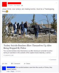 """Jesus, News, and Police: 10 mins -Fox News -  Jesus Christ, now turkeys are making bombs. Must be a Thanksgiving  thing  POLI  Turkey Suicide Bombers Blow Themselves Up After  Being Stopped By Police  Two suicide bombers blew themselves up after refusing to surrender to police  during an operation in the outskirts of the capital Ankara Saturday, a senior  FOXNEWS.COM  1 Comment  LikeCommentShare  The suicide bombers were from the country of Turkey, they  weren't turkeys.  Like Reply 10 mins <p><a href=""""http://memehumor.tumblr.com/post/151555248023/terrorist-turkeys"""" class=""""tumblr_blog"""">memehumor</a>:</p>  <blockquote><p>Terrorist turkeys</p></blockquote>"""