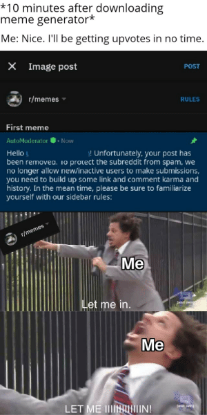 Fresh, Hello, and Meme: *10 minutes after downloading  meme generator*  Me: Nice. I'll be getting upvotes in no time.  Image post  POST  r/memes  RULES  First meme  AutoModerator.Now  ! Unfortunately, your post has  Hello L  been removea. io protect the subreddit from spam, we  no longer allow new/inactive users to make submissions,  you need to build up some link and comment karma and  history. In the mean time, please be sure to familiarize  yourself with our sidebar rules:  r/memes  Me  adult  e in  Me  LET ME 111肚ALİIIINI  iaduit swing Fresh memer