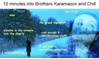 Inquisitor: 10 minutes into Brothers Karamazov and Chill  wut is lyf  WOW  the grand inquisitor  alyosha in the streets  cool except 4  ivan the sheets  the christian stuff  if god ded is  hng ermitted  eve  S2 much suffering