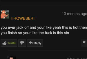 Yeah, Fuck, and Irl: 10 months ago  IHOWESERII  you ever jack off and your like yeah this is hot then  you finish so your like the fuck is this sin  14789 Reply me irl