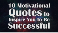 10 Motivational Quotes to Inspire You to Be Successful: 10 Motivational  Quotes to  Inspire You to Be  Successful 10 Motivational Quotes to Inspire You to Be Successful