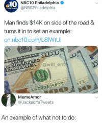 Memes, Nbc10, and Philadelphia: 10  NBC10 Philadelphia  @NBCPhiladelphia  COUNT ON IT  Man finds $14K on side of the road &  turns it in to set an example  on.nbc10.com/L8IWtU  B2  @will _ent  FOR ALL okaTs,. PUBLIC AND PRIVATE  41776  MemeAmor  @JackedYaTweets  An example of what not to do 😂😂😂