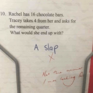 Chocolate, Asks, and Her: 10. Rachel has 16 chocolate bars.  Tracey takes 4 from her and asks for  the remaining quarter.  What would she end up with?  A Sla My kind of kid