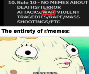 O h n o: 10. Rule 10 - NO MEMES ABOUT  DEATHS/TERROR  ATTACKS/WAR VIOLENT  TRAGEDIES/RAPE/MASS  SHOOTINGS/ETC  The entirety of r/memes:  OH NEPTUNE. O h n o