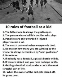 "Remember them?: 10 rules of football as a kid  1. The fattest one is always the goalkeeper.  2. The person whose ball it is decides who plays  3. Penalties are only awarded if injured  player swears a lot.  4. The match only ends when everyone is tired.  5. No matter how many you are winning by the  winner is always determined by ""next goal wins""  6. No referee  7. If nobody has a football, a plastic bottle will do.  8. If you are picked last, you have no hope in life.  9. Getting a football stuck under a car is the most  stressful part of life.  10. When the owner of the ball gets pissed off,  its game over. Remember them?"