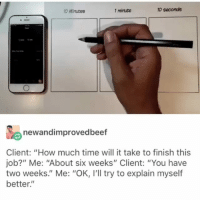 """Funny, Love, and Memes: 10 seconds  0 Minutes  1 minute  newandimp  rovedbeetf  Client: """"How much time will it take to finish this  job?"""" Me: """"About six weeks"""" Client: """"You have  two weeks."""" Me: """"OK, I'll try to explain myself  better."""" @mo_selim_art 👌❤ - If you love to laugh you'll love @funny 😂"""