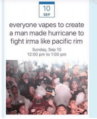 Pacific Rim: 10  SEP  everyone vapes to create  a man made hurricane to  fight irma like pacific rim  Sunday, Sep 10  12:00 pm to 1:00 pm