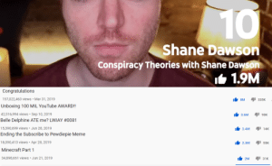 YT Rewind was totally fair: 10  Shane Dawson  Conspiracy Theories with Shane Dawson  I6 1.9M  Congratulations  157,022,463 views • Mar 31, 2019  335K  8M  Unboxing 100 MIL YouTube AWARD!  42,516,994 views · Sep 10, 2019  3.6M  90K  Belle Delphine ATE me? LWIAY #0081  15,390,699 views • Jun 28, 2019  2.4M  14K  Ending the Subscribe to Pewdiepie Meme  18,090,413 views · Apr 28, 2019  2.3M  55K  Minecraft Part 1  34,898,661 views • Jun 21, 2019  2M  31к YT Rewind was totally fair